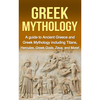Greek Mythology: A Guide to Ancient Greece and Greek Mythology including Titans, Hercules, Greek God